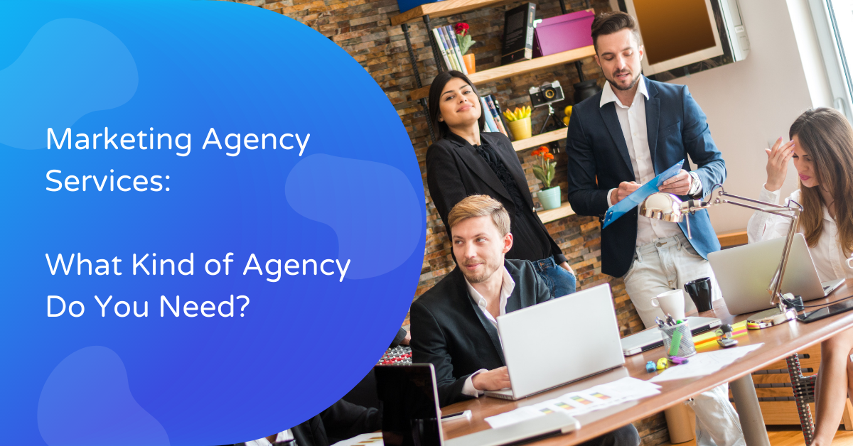 marketing agency services: what kind of agency do you need?